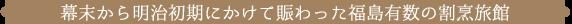 幕末から明治初期にかけてにぎわった福島有数の割烹旅館